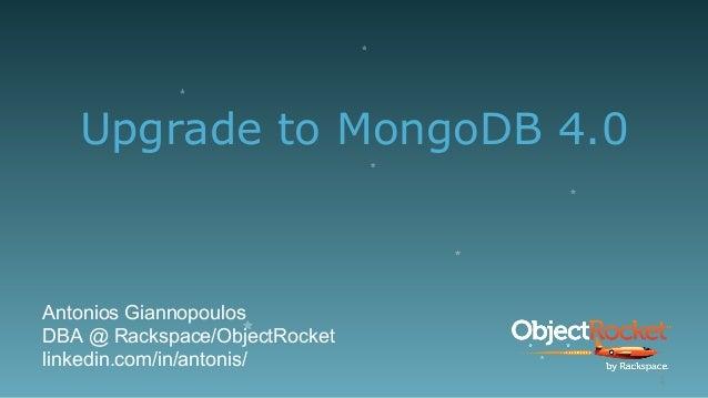 Upgrade to MongoDB 4.0 Antonios Giannopoulos DBA @ Rackspace/ObjectRocket linkedin.com/in/antonis/ 1