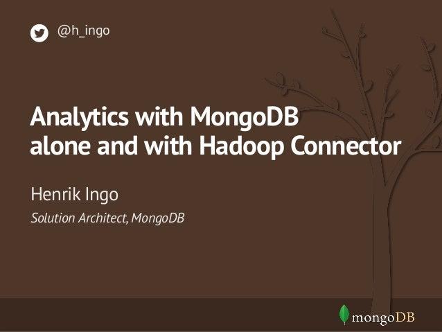 @h_ingo  Analytics with MongoDB alone and with Hadoop Connector Henrik Ingo Solution Architect, MongoDB