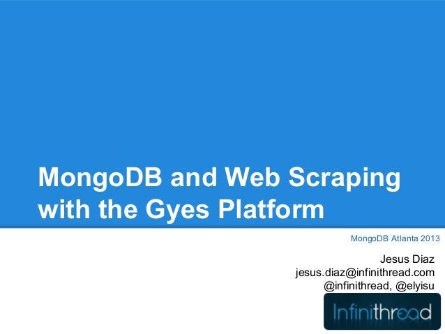 MongoDB and Web Scrapingwith the Gyes PlatformJesus Diazjesus.diaz@infinithread.com@infinithread, @elyisuMongoDB Atlanta 2...