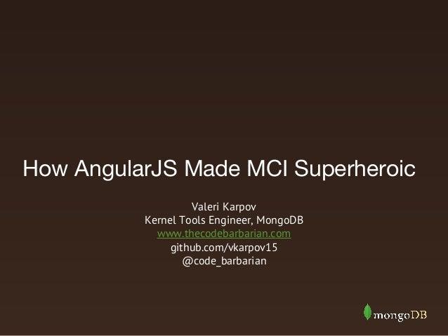 How AngularJS Made MCI Superheroic Valeri Karpov Kernel Tools Engineer, MongoDB www.thecodebarbarian.com github.com/vkarpo...
