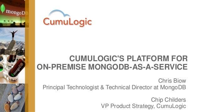 CUMULOGIC'S PLATFORM FOR ON-PREMISE MONGODB-AS-A-SERVICE Chris Biow Principal Technologist & Technical Director at MongoDB...