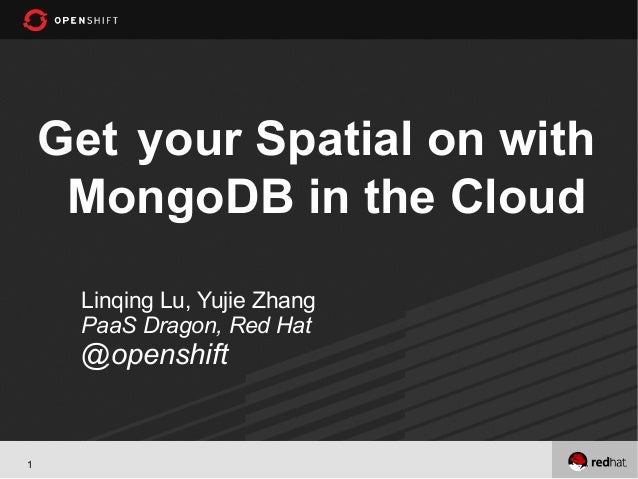 Get your Spatial on with     MongoDB in the Cloud     Linqing Lu, Yujie Zhang     PaaS Dragon, Red Hat     @openshift1