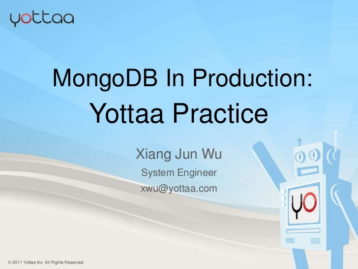 MongoDB In Production:<br />YottaaPractice<br />XiangJun Wu<br />System Engineer<br />xwu@yottaa.com<br />Yottaa Inc. <br ...