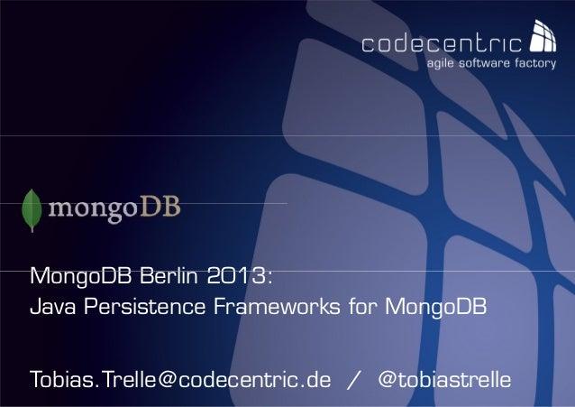 MongoDB Berlin 2013:Java Persistence Frameworks for MongoDBTobias.Trelle@codecentric.de / @codecentric AG                 ...