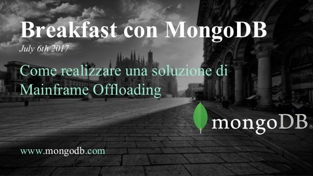 www.mongodb.com Breakfast con MongoDB July 6th 2017 Come realizzare una soluzione di Mainframe Offloading