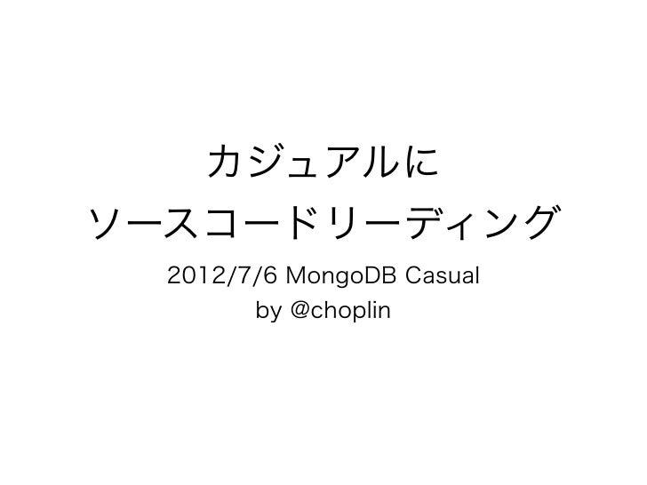 カジュアルにソースコードリーディング  2012/7/6 MongoDB Casual        by @choplin