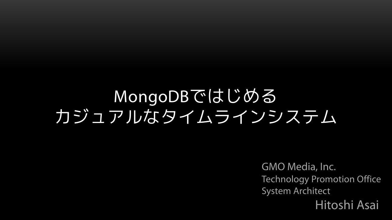 MongoDBではじめるカジュアルなタイムラインシステム           GMO Media, Inc.           Technology Promotion Office           System Architect   ...