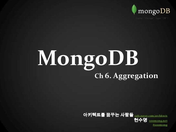 MongoDB    Ch 6. Aggregation<br />아키텍트를 꿈꾸는 사람들cafe.naver.com/architect1<br />현수명  soomong.net<br />#soomong<br />