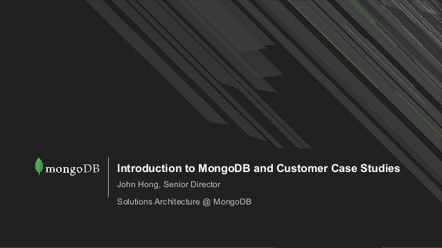 Introduction to MongoDB and Customer Case Studies John Hong, Senior Director Solutions Architecture @ MongoDB