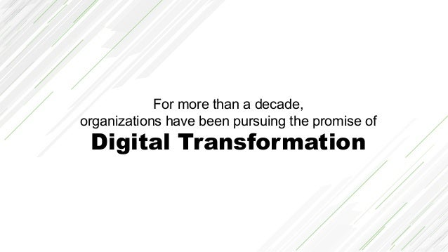 For more than a decade, organizations have been pursuing the promise of Digital Transformation