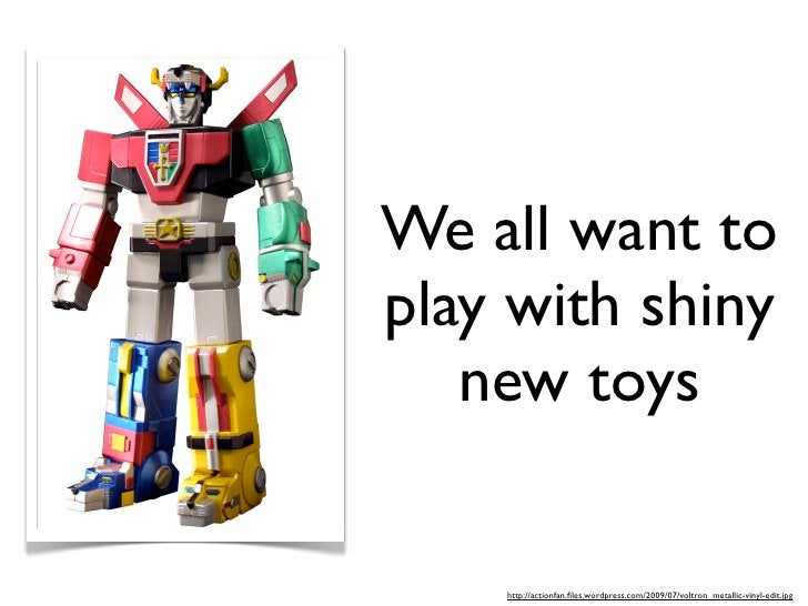 We all want to play with shiny    new toys      http://actionfan.files.wordpress.com/2009/07/voltron_metallic-vinyl-edit.jpg
