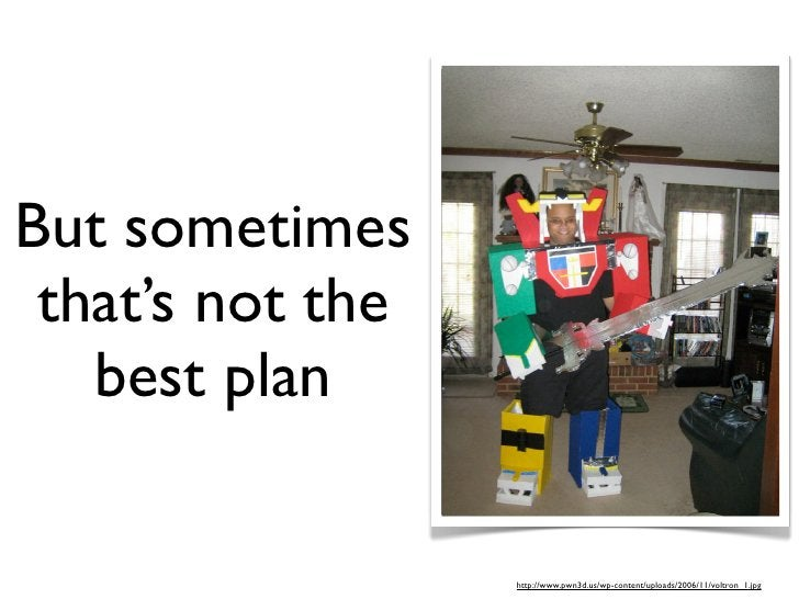 But sometimes  that's not the    best plan                    http://www.pwn3d.us/wp-content/uploads/2006/11/voltron_1.jpg
