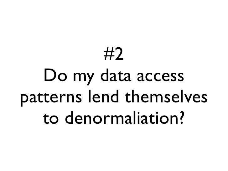 #2    Do my data access patterns lend themselves    to denormaliation?