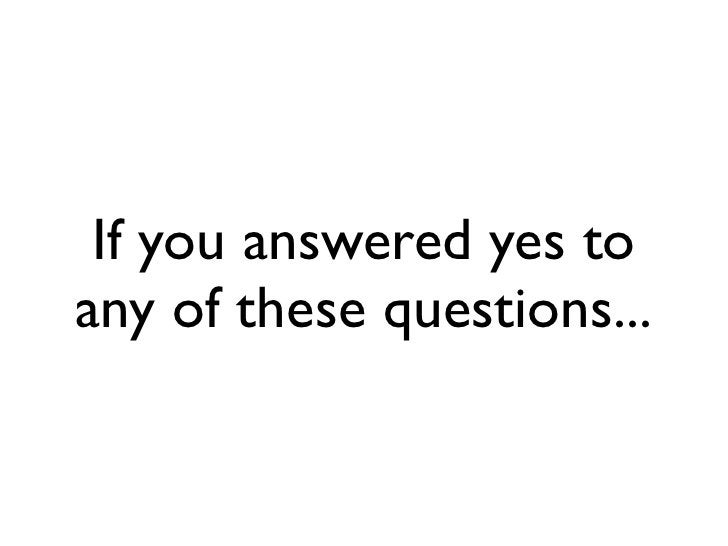 If you answered yes to any of these questions...