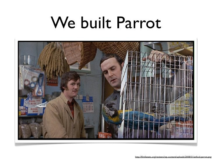 We built Parrot                http://filmfanatic.org/reviews/wp-content/uploads/2008/01/anfscd-parrot.png
