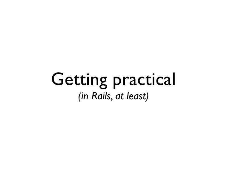 Getting practical    (in Rails, at least)