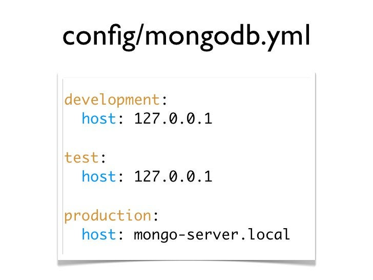 config/mongodb.yml development:   host: 127.0.0.1  test:   host: 127.0.0.1  production:   host: mongo-server.local