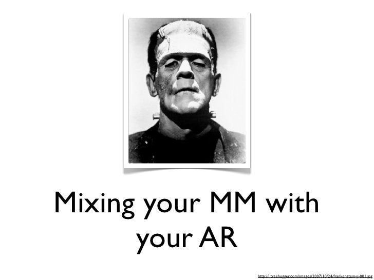 Mixing your MM with       your AR               http://i.treehugger.com/images/2007/10/24/frankenstein-jj-001.jpg