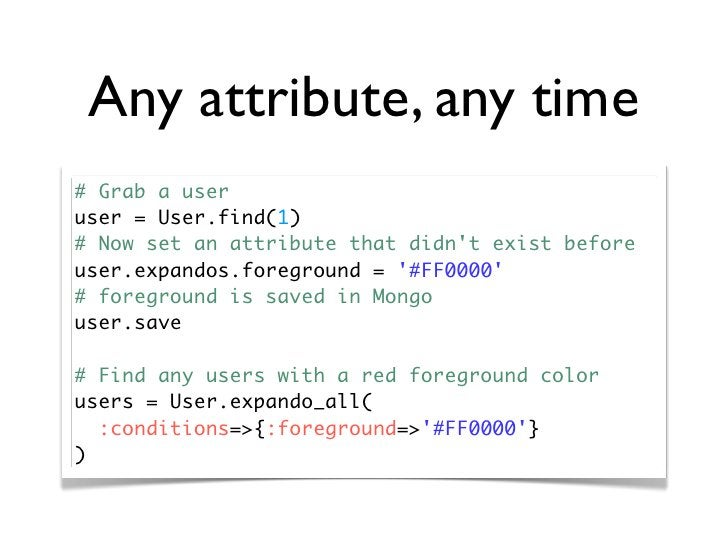 Any attribute, any time # Grab a user user = User.find(1) # Now set an attribute that didn't exist before user.expandos.fo...