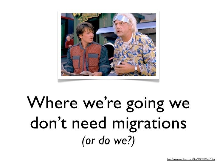Where we're going we don't need migrations        (or do we?)                      http://www.gordtep.com/files/2009/08/btt...