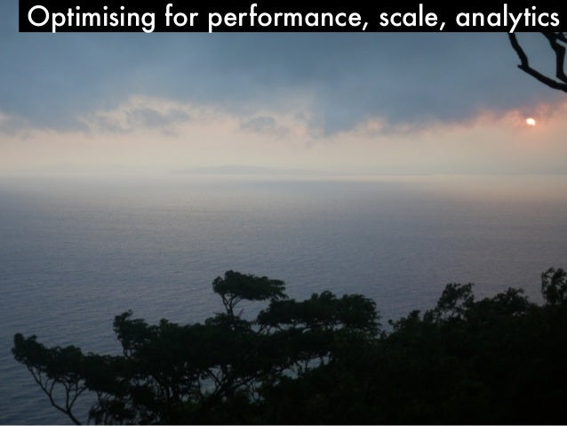 Optimising for performance, scale, analytics