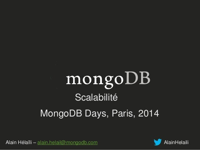 Scalabilité  MongoDB Days, Paris, 2014  Alain Hélaïli – alain.helail@mongodb.com AlainHelaili