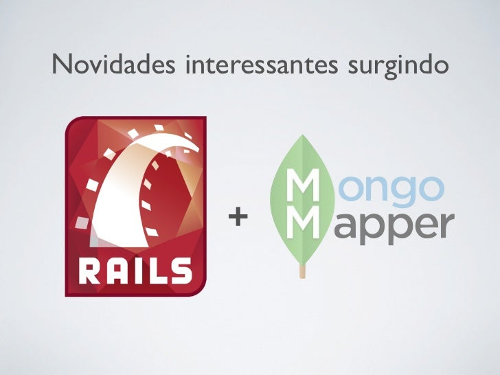Novidades interessantes surgindohttp://railscasts.com/episodes/194-mongodb-and-                    mongomapper