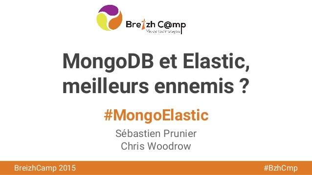 BreizhCamp 2015 #BzhCmp MongoDB et Elastic, meilleurs ennemis ? Sébastien Prunier Chris Woodrow #MongoElastic
