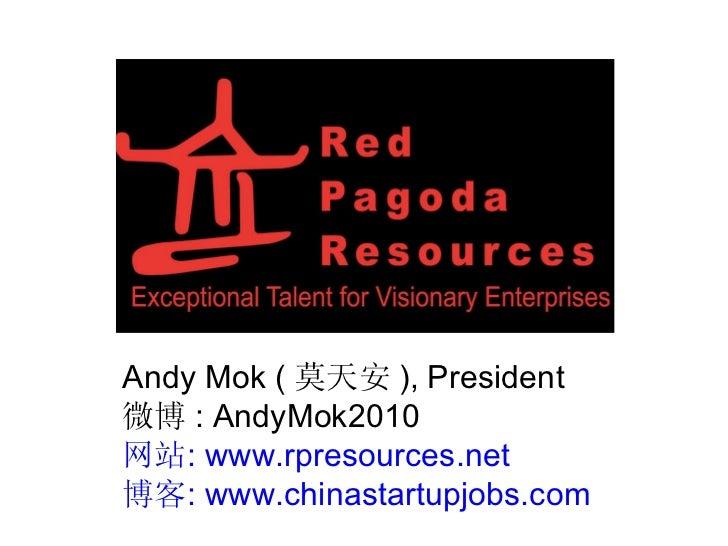 Andy Mok ( 莫天安 ) , President 微博 : AndyMok2010 网站 :  www.rpresources.net 博客 :  www.chinastartupjobs.com