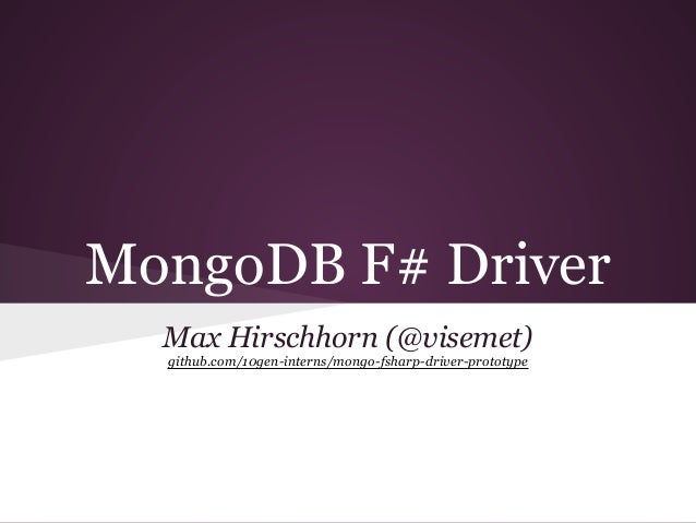 MongoDB F# Driver Max Hirschhorn (@visemet) github.com/10gen-interns/mongo-fsharp-driver-prototype