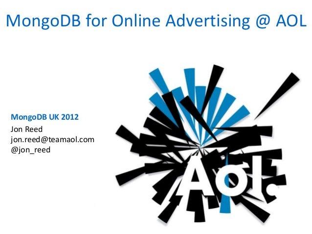 MongoDB UK 2012 MongoDB for Online Advertising @ AOL Jon Reed jon.reed@teamaol.com @jon_reed