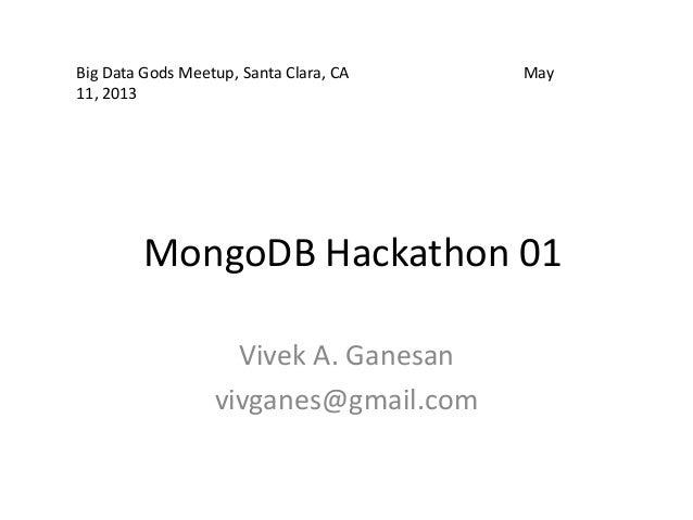 MongoDB Hackathon 01Vivek A. Ganesanvivganes@gmail.comBig Data Gods Meetup, Santa Clara, CA May11, 2013