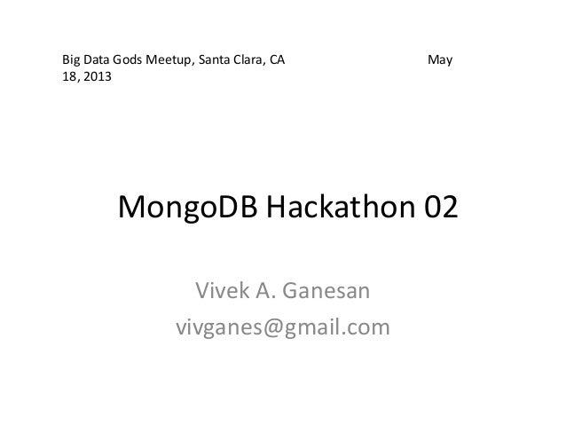 MongoDB Hackathon 02Vivek A. Ganesanvivganes@gmail.comBig Data Gods Meetup, Santa Clara, CA May18, 2013