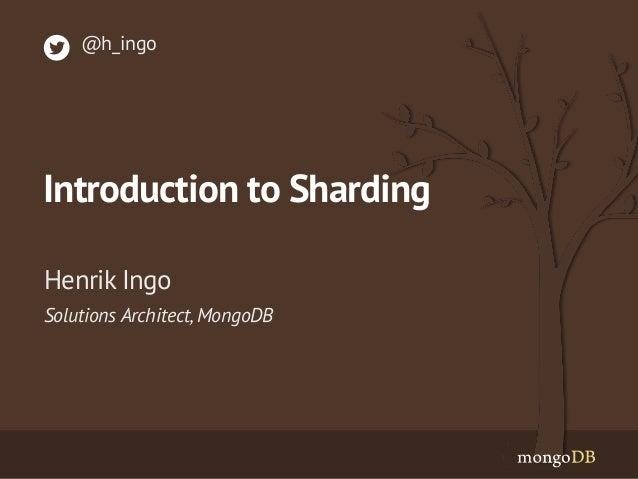 Solutions Architect, MongoDB  Henrik Ingo  @h_ingo  Introduction to Sharding