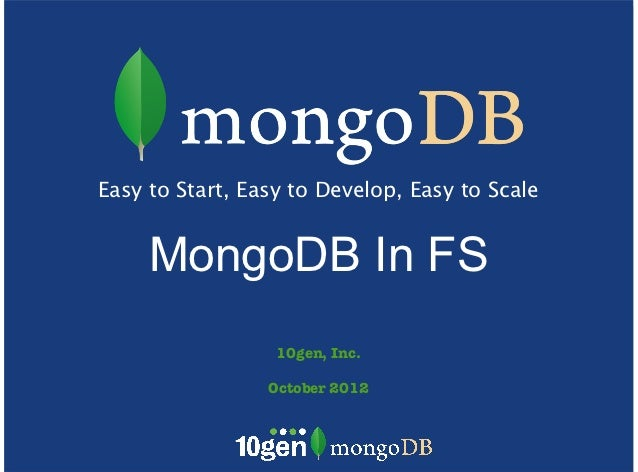 Easy to Start, Easy to Develop, Easy to Scale     MongoDB In FS                  10gen, Inc.                 October 2012