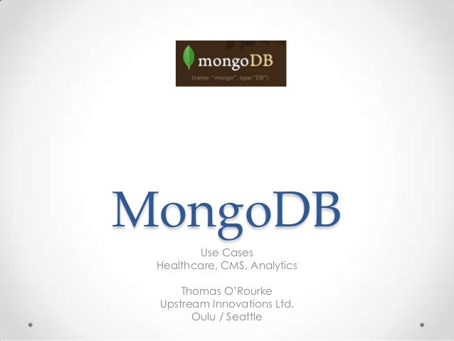 "MongoDB        Use Cases Healthcare, CMS, Analytics     Thomas O""Rourke Upstream Innovations Ltd.       Oulu / Seattle"