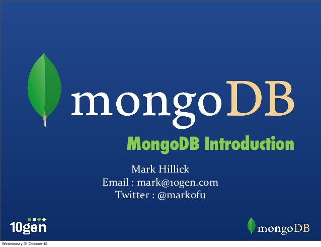Mark	   Hillick Email	   :	   mark@10gen.com Twitter	   :	   @markofu MongoDB Introduction Wednesday 31 October 12