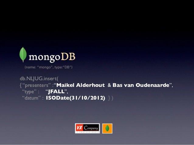 """db.NLJUG.insert({ """"presenters"""" : """"Maikel Alderhout & Bas van Oudenaarde"""",  """"type"""" : """"JFALL"""",  """"datum"""" : ISODate(31/10/2012..."""