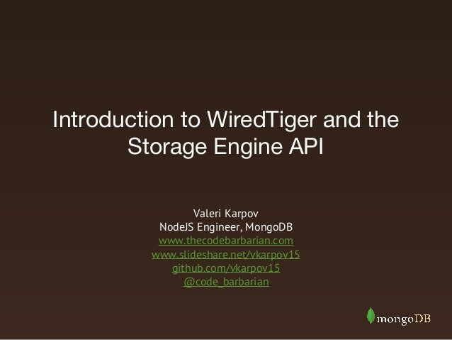 Introduction to WiredTiger and the Storage Engine API Valeri Karpov NodeJS Engineer, MongoDB www.thecodebarbarian.com www....