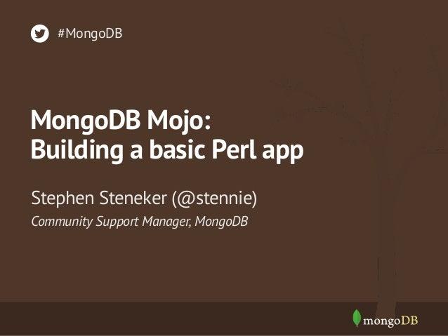 #MongoDB  MongoDB Mojo: Building a basic Perl app Stephen Steneker (@stennie) Community Support Manager, MongoDB