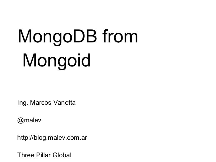 MongoDB from Mongoid Ing. Marcos Vanetta @malev http://blog.malev.com.ar Three Pillar Global