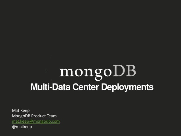 Multi-Data Center Deployments Mat Keep MongoDB Product Team mat.keep@mongodb.com @matkeep