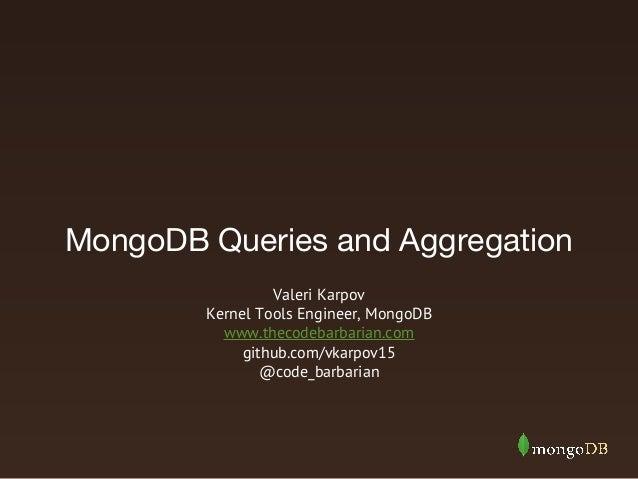 MongoDB Queries and Aggregation Valeri Karpov Kernel Tools Engineer, MongoDB www.thecodebarbarian.com github.com/vkarpov15...