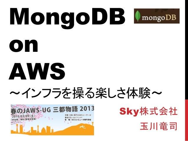 MongoDBonAWS~インフラを操る楽しさ体験~          Sky株式会社            玉川竜司