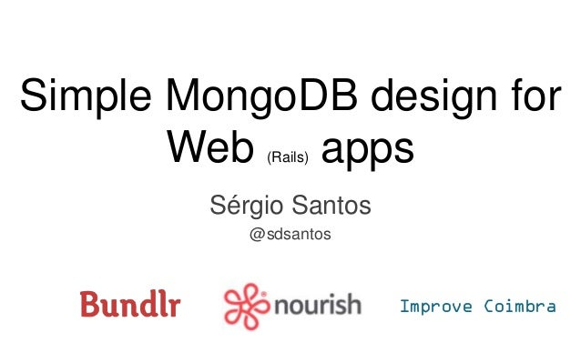 Simple MongoDB design for Web (Rails) apps Sérgio Santos @sdsantos Improve Coimbra