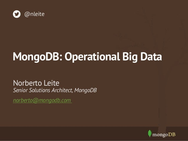 @nleite  MongoDB: Operational Big Data Norberto Leite  Senior Solutions Architect, MongoDB norberto@mongodb.com