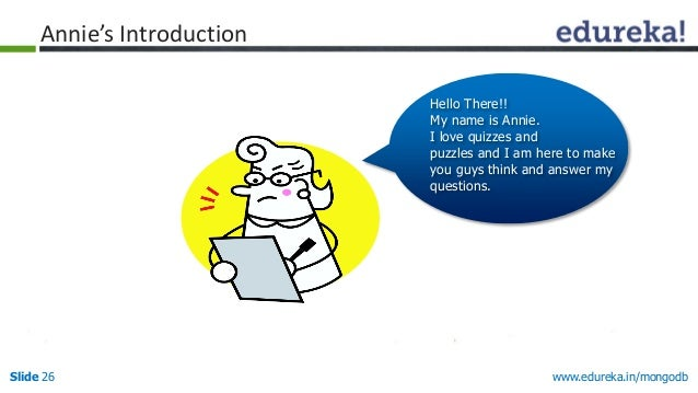 www.edureka.in/mongodbSlide 26 Hello There!! My name is Annie. I love quizzes and puzzles and I am here to make you guys t...