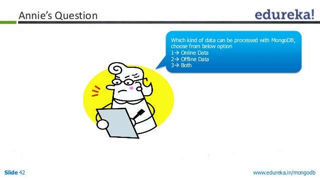 www.edureka.in/mongodbSlide 42 Annie's Question Which kind of data can be processed with MongoDB, choose from below option...