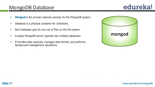 www.edureka.in/mongodbSlide 70  Mongod is the primary daemon process for the MongoDB system.  Database is a physical con...