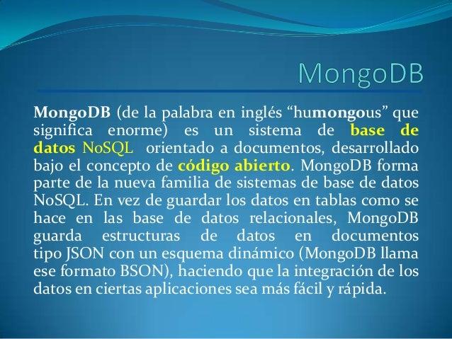 "MongoDB (de la palabra en inglés ""humongous"" quesignifica enorme) es un sistema de base dedatos NoSQL orientado a document..."